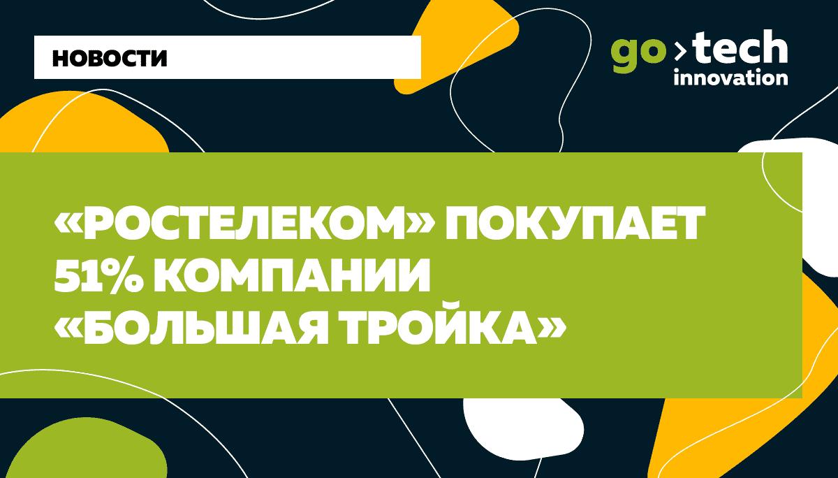 «Ростелеком» покупает 51% компании «Большая тройка»